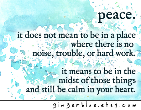 peace.   It does not mean to be in a place where there is  no noise, no trouble, or hard work. It means to be in the midst of those things and still be calm in your heart.
