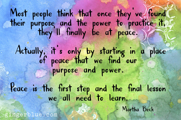 Most people think that once they've found their purpose and the power to practice it, they'll finally be at peace. Actually, though, it's only by starting in a place of peace that we find our purpose and power. Peace is the first step and the final lesson we all need to learn.