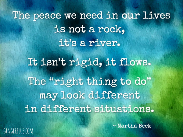 "The peace we need in our lives is not a rock, it's a river. It isn't rigid, it flows. The ""right thing to do"" may look different in different situations."